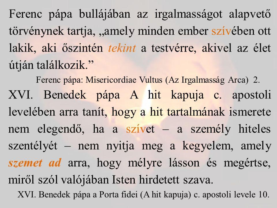 """Ferenc pápa bullájában az irgalmasságot alapvető törvénynek tartja, """"amely minden ember szívében ott lakik, aki őszintén tekint a testvérre, akivel az élet útján találkozik. Ferenc pápa: Misericordiae Vultus (Az Irgalmasság Arca) 2."""