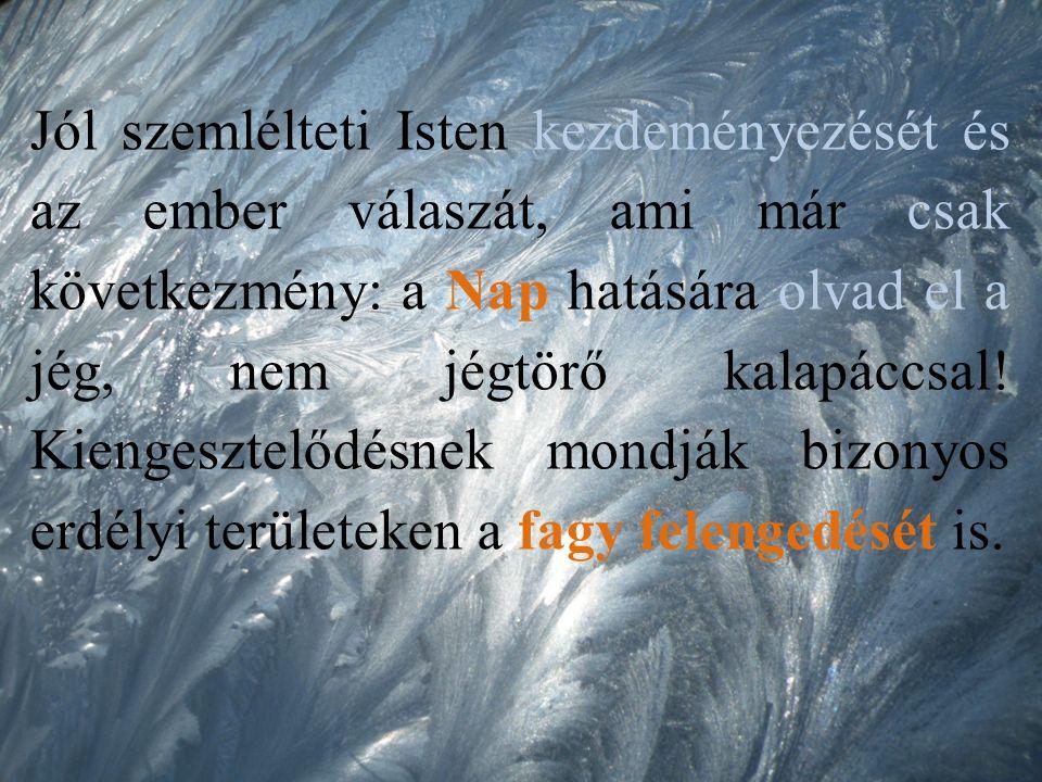 Jól szemlélteti Isten kezdeményezését és az ember válaszát, ami már csak következmény: a Nap hatására olvad el a jég, nem jégtörő kalapáccsal.