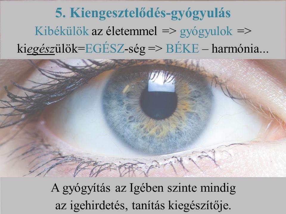 5. Kiengesztelődés-gyógyulás Kibékülök az életemmel => gyógyulok => kiegészülök=EGÉSZ-ség => BÉKE – harmónia... A gyógyítás az Igében szinte mindig az