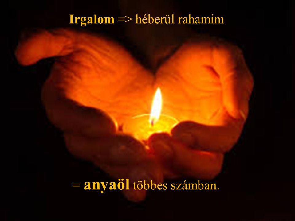 Irgalom => héberül rahamim = anyaöl többes számban.