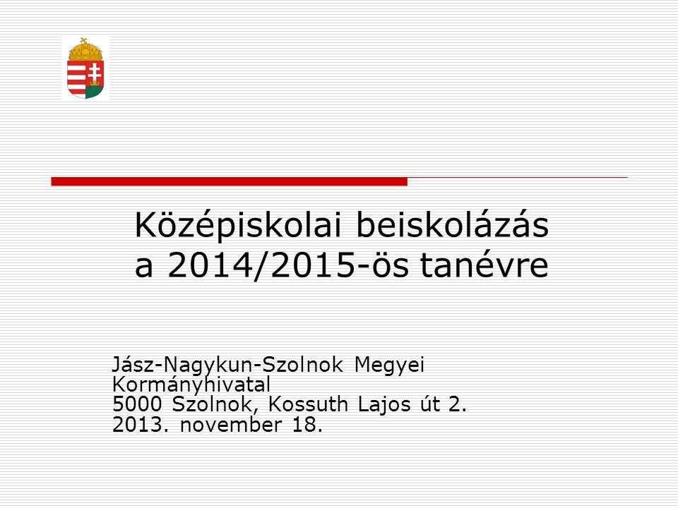 Középiskolai beiskolázás a 2014/2015-ös tanévre Jász-Nagykun-Szolnok Megyei Kormányhivatal 5000 Szolnok, Kossuth Lajos út 2. 2013. november 18.