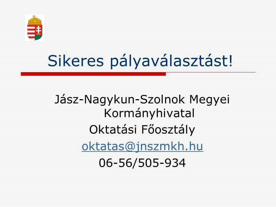 Sikeres pályaválasztást! Jász-Nagykun-Szolnok Megyei Kormányhivatal Oktatási Főosztály oktatas@jnszmkh.hu 06-56/505-934