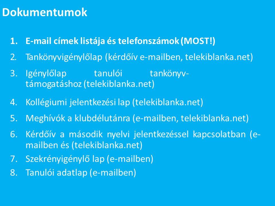 Dokumentumok 1.E-mail címek listája és telefonszámok (MOST!) 2.Tankönyvigénylőlap (kérdőív e-mailben, telekiblanka.net) 3.Igénylőlap tanulói tankönyv- támogatáshoz (telekiblanka.net) 4.Kollégiumi jelentkezési lap (telekiblanka.net) 5.Meghívók a klubdélutánra (e-mailben, telekiblanka.net) 6.Kérdőív a második nyelvi jelentkezéssel kapcsolatban (e- mailben és (telekiblanka.net) 7.Szekrényigénylő lap (e-mailben) 8.Tanulói adatlap (e-mailben)