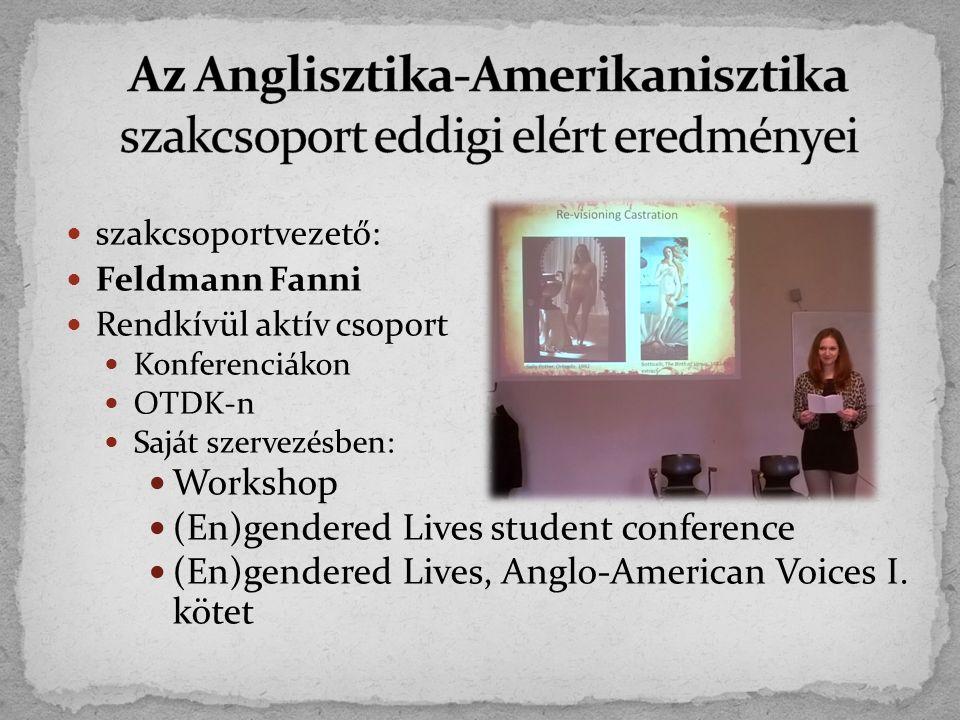 szakcsoportvezető: Feldmann Fanni Rendkívül aktív csoport Konferenciákon OTDK-n Saját szervezésben: Workshop (En)gendered Lives student conference (En)gendered Lives, Anglo-American Voices I.