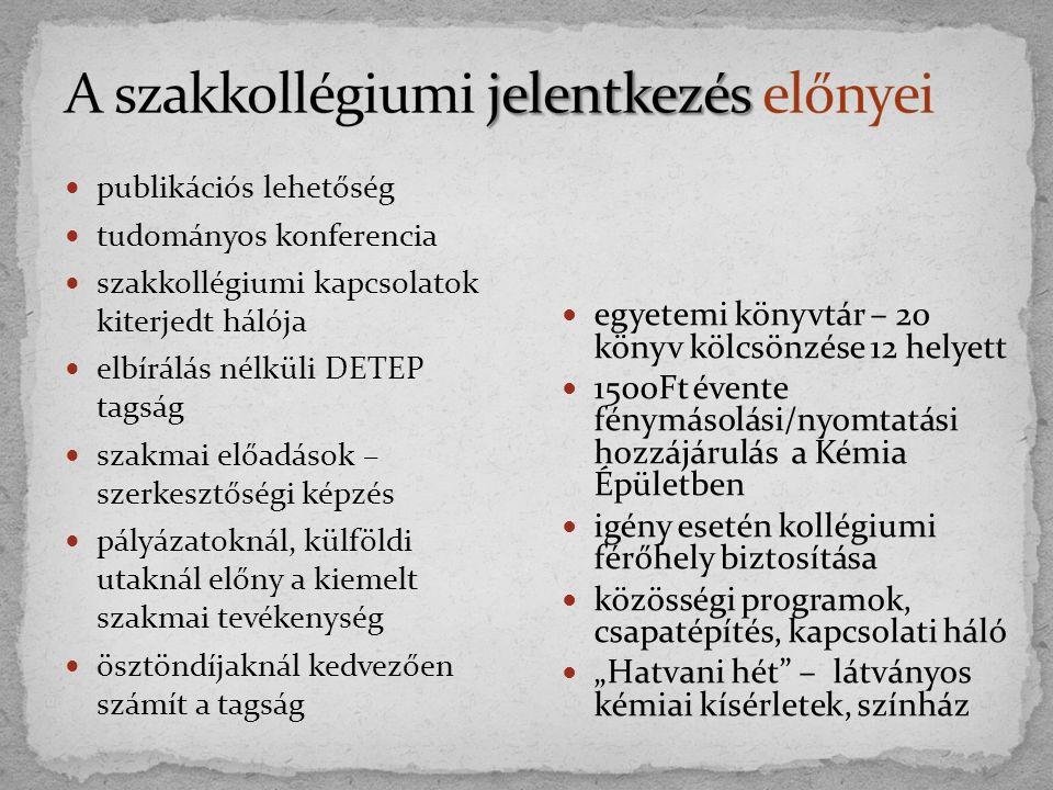 """publikációs lehetőség tudományos konferencia szakkollégiumi kapcsolatok kiterjedt hálója elbírálás nélküli DETEP tagság szakmai előadások – szerkesztőségi képzés pályázatoknál, külföldi utaknál előny a kiemelt szakmai tevékenység ösztöndíjaknál kedvezően számít a tagság egyetemi könyvtár – 20 könyv kölcsönzése 12 helyett 1500Ft évente fénymásolási/nyomtatási hozzájárulás a Kémia Épületben igény esetén kollégiumi férőhely biztosítása közösségi programok, csapatépítés, kapcsolati háló """"Hatvani hét – látványos kémiai kísérletek, színház"""