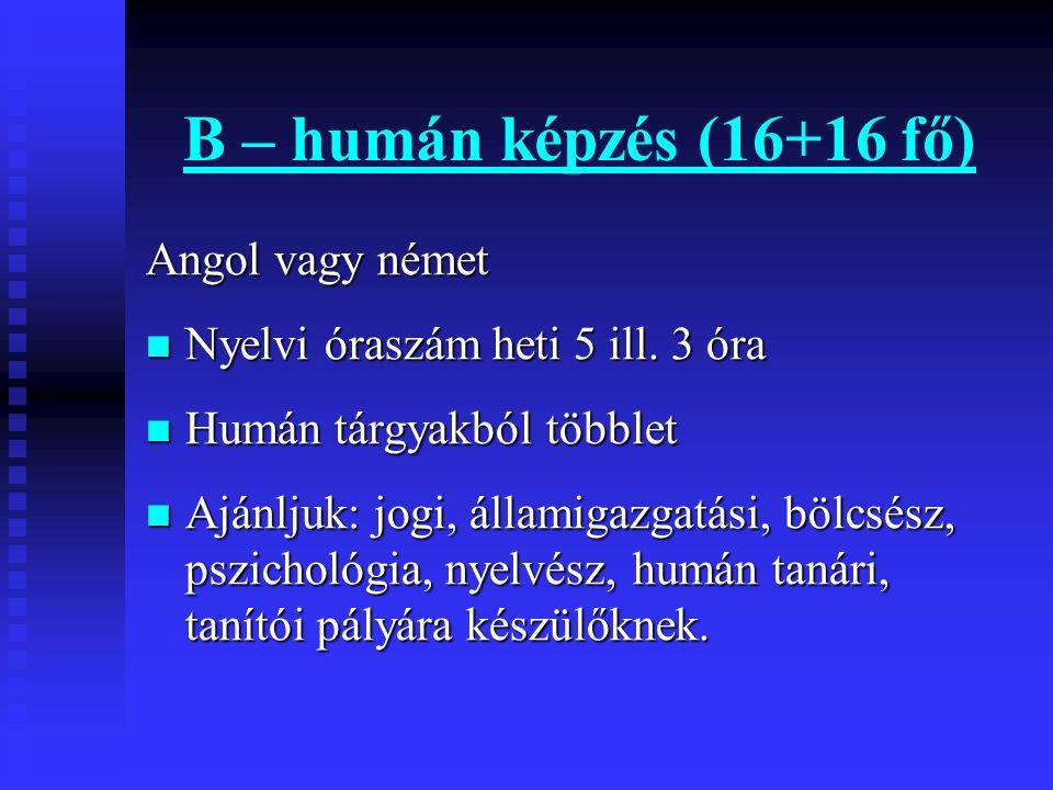 B – humán képzés (16+16 fő) Angol vagy német Nyelvi óraszám heti 5 ill. 3 óra Nyelvi óraszám heti 5 ill. 3 óra Humán tárgyakból többlet Humán tárgyakb