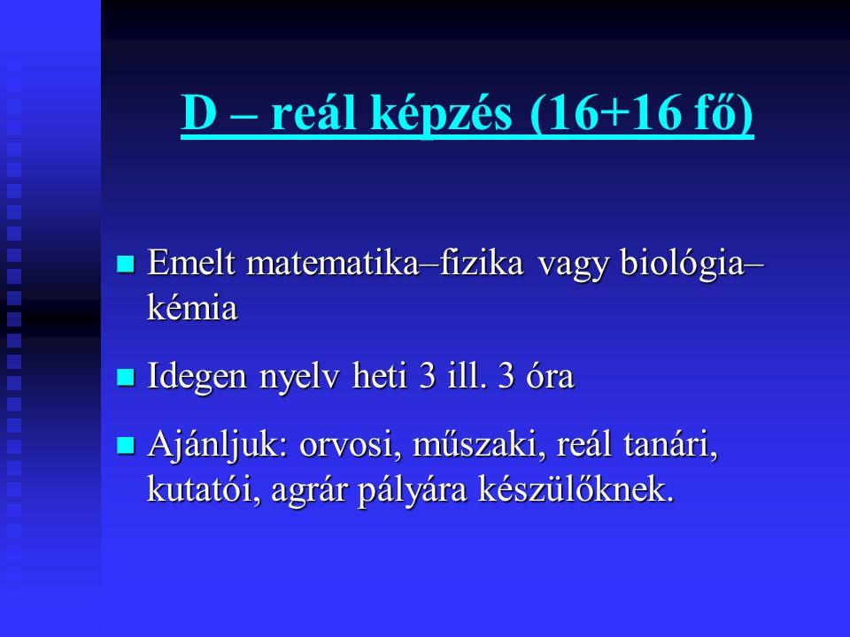 D – reál képzés (16+16 fő) Emelt matematika–fizika vagy biológia– kémia Emelt matematika–fizika vagy biológia– kémia Idegen nyelv heti 3 ill. 3 óra Id