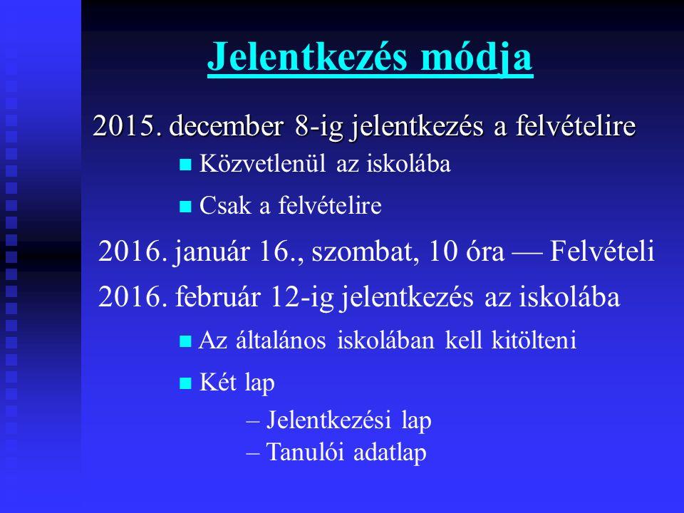 Jelentkezés módja 2015. december 8-ig jelentkezés a felvételire Közvetlenül az iskolába Csak a felvételire 2016. január 16., szombat, 10 óra — Felvéte