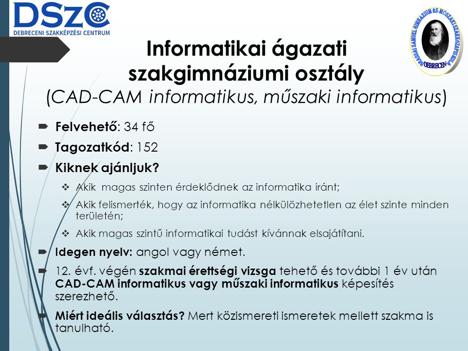 Informatikai ágazati szakgimnáziumi osztály (CAD-CAM informatikus, műszaki informatikus)  Felvehető : 34 fő  Tagozatkód : 152  Kiknek ajánljuk.