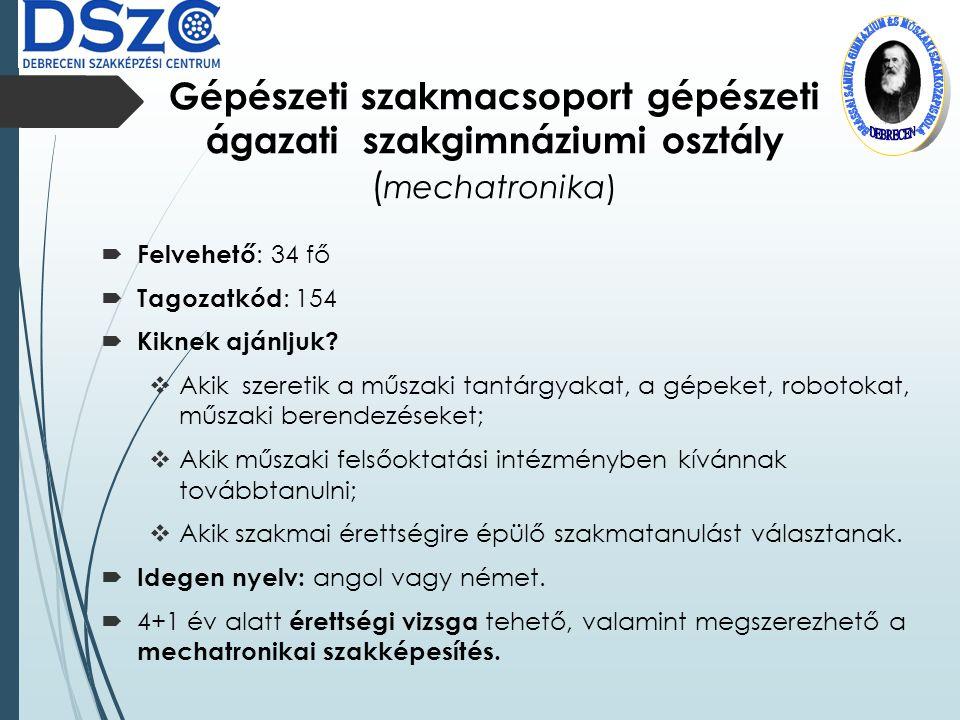 Gépészeti szakmacsoport gépészeti ágazati szakgimnáziumi osztály ( mechatronika)  Felvehető : 34 fő  Tagozatkód : 154  Kiknek ajánljuk.