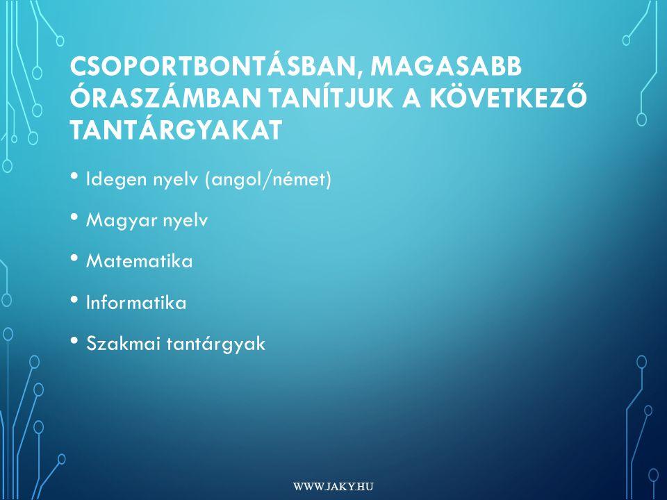 CSOPORTBONTÁSBAN, MAGASABB ÓRASZÁMBAN TANÍTJUK A KÖVETKEZŐ TANTÁRGYAKAT Idegen nyelv (angol/német) Magyar nyelv Matematika Informatika Szakmai tantárgyak WWW.JAKY.HU