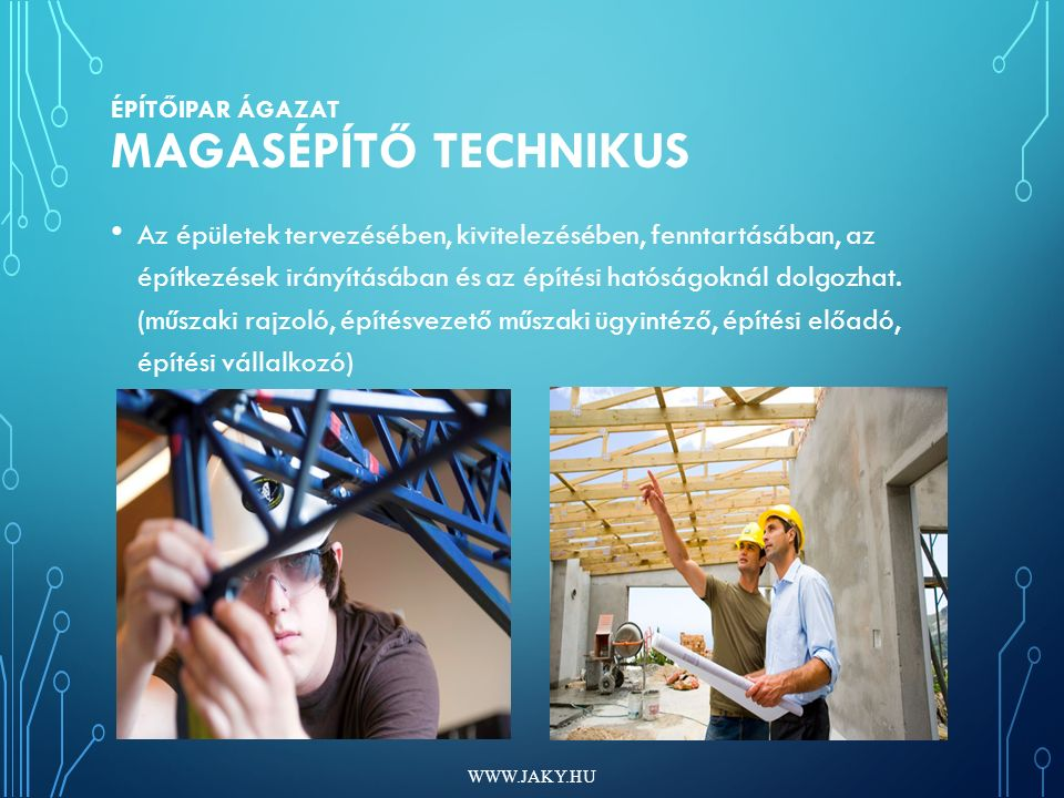 ÉPÍTŐIPAR ÁGAZAT MAGASÉPÍTŐ TECHNIKUS Az épületek tervezésében, kivitelezésében, fenntartásában, az építkezések irányításában és az építési hatóságoknál dolgozhat.