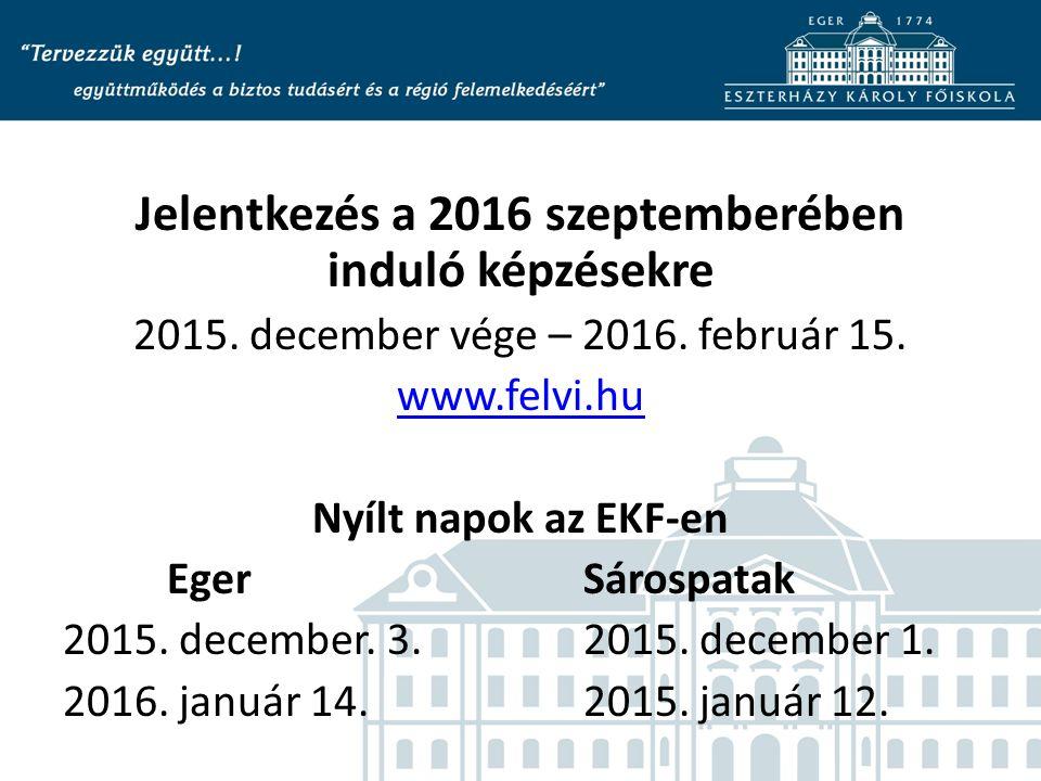 Jelentkezés a 2016 szeptemberében induló képzésekre 2015. december vége – 2016. február 15. www.felvi.hu Nyílt napok az EKF-en EgerSárospatak 2015. de