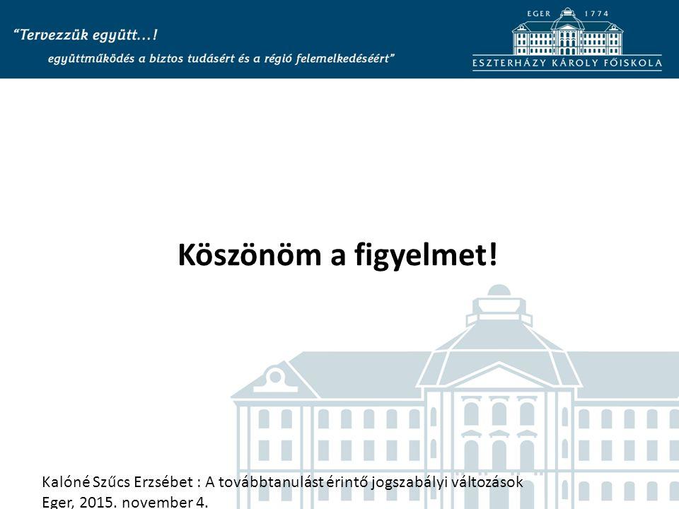 Köszönöm a figyelmet! Kalóné Szűcs Erzsébet : A továbbtanulást érintő jogszabályi változások Eger, 2015. november 4.