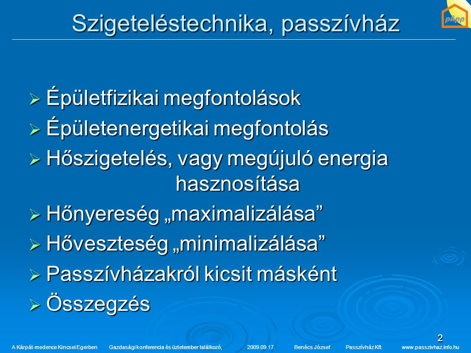 """2 Szigeteléstechnika, passzívház  Épületfizikai megfontolások  Épületenergetikai megfontolás  Hőszigetelés, vagy megújuló energia hasznosítása  Hőnyereség """"maximalizálása  Hőveszteség """"minimalizálása  Passzívházakról kicsit másként  Összegzés A Kárpát-medence Kincsei Egerben Gazdasági konferencia és üzletember találkozó,2009.09.17.Benécs József Passzívház Kft."""