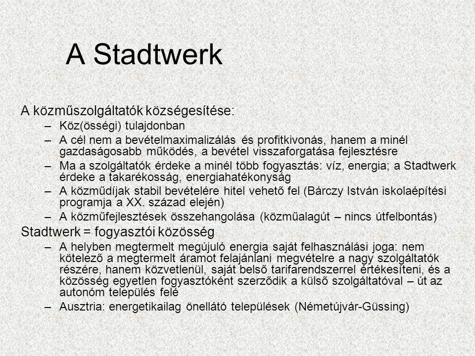 A Stadtwerk A közműszolgáltatók községesítése: –Köz(össégi) tulajdonban –A cél nem a bevételmaximalizálás és profitkivonás, hanem a minél gazdaságosabb működés, a bevétel visszaforgatása fejlesztésre –Ma a szolgáltatók érdeke a minél több fogyasztás: víz, energia; a Stadtwerk érdeke a takarékosság, energiahatékonyság –A közműdíjak stabil bevételére hitel vehető fel (Bárczy István iskolaépítési programja a XX.