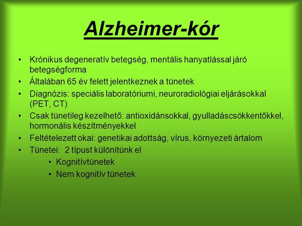 Alzheimer-kór Krónikus degeneratív betegség, mentális hanyatlással járó betegségforma Általában 65 év felett jelentkeznek a tünetek Diagnózis: speciális laboratóriumi, neuroradiológiai eljárásokkal (PET, CT) Csak tünetileg kezelhető: antioxidánsokkal, gyulladáscsökkentőkkel, hormonális készítményekkel Feltételezett okai: genetikai adottság, vírus, környezeti ártalom Tünetei: 2 típust különítünk el Kognitívtünetek Nem kognitív tünetek