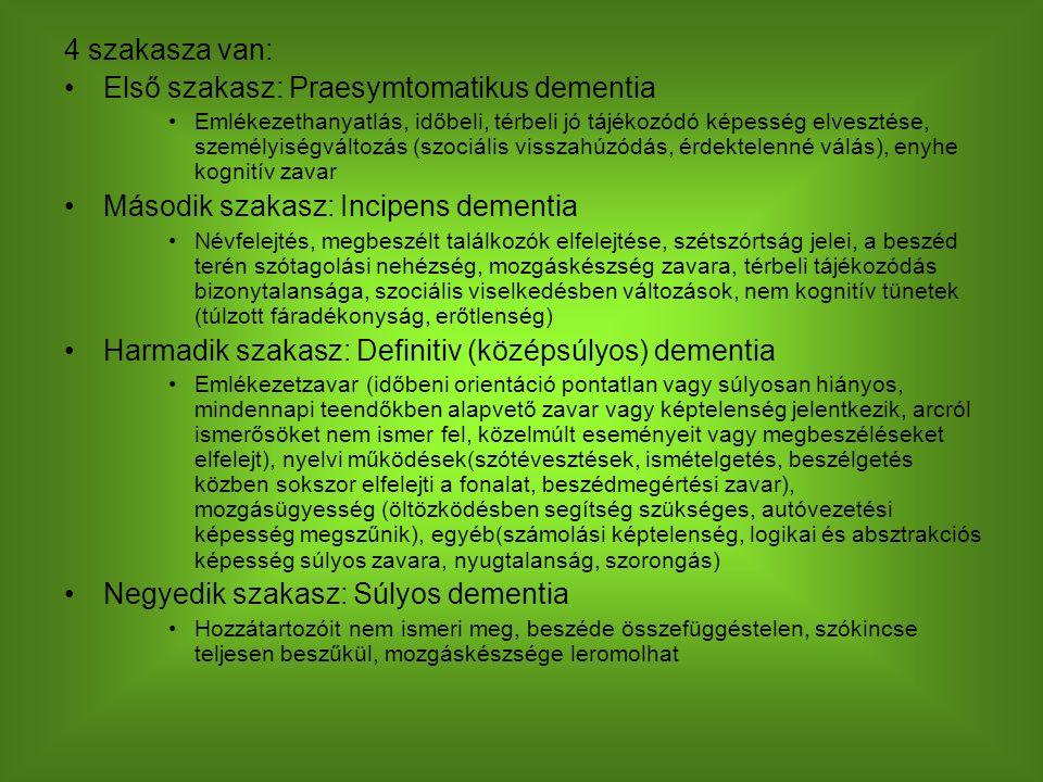 4 szakasza van: Első szakasz: Praesymtomatikus dementia Emlékezethanyatlás, időbeli, térbeli jó tájékozódó képesség elvesztése, személyiségváltozás (szociális visszahúzódás, érdektelenné válás), enyhe kognitív zavar Második szakasz: Incipens dementia Névfelejtés, megbeszélt találkozók elfelejtése, szétszórtság jelei, a beszéd terén szótagolási nehézség, mozgáskészség zavara, térbeli tájékozódás bizonytalansága, szociális viselkedésben változások, nem kognitív tünetek (túlzott fáradékonyság, erőtlenség) Harmadik szakasz: Definitiv (középsúlyos) dementia Emlékezetzavar (időbeni orientáció pontatlan vagy súlyosan hiányos, mindennapi teendőkben alapvető zavar vagy képtelenség jelentkezik, arcról ismerősöket nem ismer fel, közelmúlt eseményeit vagy megbeszéléseket elfelejt), nyelvi működések(szótévesztések, ismételgetés, beszélgetés közben sokszor elfelejti a fonalat, beszédmegértési zavar), mozgásügyesség (öltözködésben segítség szükséges, autóvezetési képesség megszűnik), egyéb(számolási képtelenség, logikai és absztrakciós képesség súlyos zavara, nyugtalanság, szorongás) Negyedik szakasz: Súlyos dementia Hozzátartozóit nem ismeri meg, beszéde összefüggéstelen, szókincse teljesen beszűkül, mozgáskészsége leromolhat