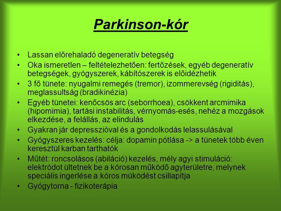 Parkinson-kór Lassan előrehaladó degeneratív betegség Oka ismeretlen – feltételezhetően: fertőzések, egyéb degeneratív betegségek, gyógyszerek, kábítószerek is előidézhetik 3 fő tünete: nyugalmi remegés (tremor), izommerevség (rigiditás), meglassultság (bradikinézia) Egyéb tünetei: kenőcsös arc (seborrhoea), csökkent arcmimika (hipomimia), tartási instabilitás, vérnyomás-esés, nehéz a mozgások elkezdése, a felállás, az elindulás Gyakran jár depresszióval és a gondolkodás lelassulásával Gyógyszeres kezelés: célja: dopamin pótlása -> a tünetek több éven keresztül karban tarthatók Műtét: roncsolásos (abiláció) kezelés, mély agyi stimuláció: elektródot ültetnek be a kórosan működő agyterületre, melynek speciális ingerlése a kóros múködést csillapítja Gyógytorna - fizikoterápia