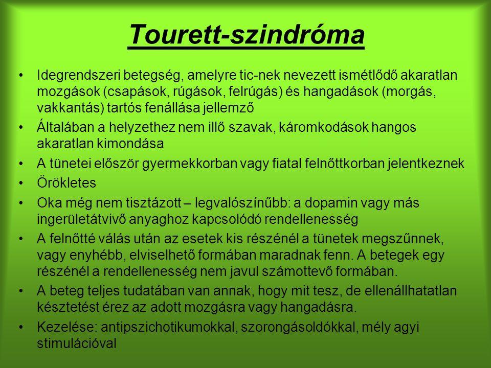 Tourett-szindróma Idegrendszeri betegség, amelyre tic-nek nevezett ismétlődő akaratlan mozgások (csapások, rúgások, felrúgás) és hangadások (morgás, vakkantás) tartós fenállása jellemző Általában a helyzethez nem illő szavak, káromkodások hangos akaratlan kimondása A tünetei először gyermekkorban vagy fiatal felnőttkorban jelentkeznek Örökletes Oka még nem tisztázott – legvalószínűbb: a dopamin vagy más ingerületátvivő anyaghoz kapcsolódó rendellenesség A felnőtté válás után az esetek kis részénél a tünetek megszűnnek, vagy enyhébb, elviselhető formában maradnak fenn.