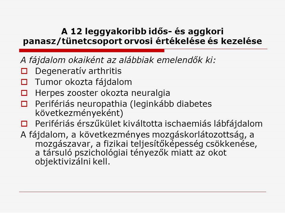 A 12 leggyakoribb idős- és aggkori panasz/tünetcsoport orvosi értékelése és kezelése A fájdalom okaiként az alábbiak emelendők ki:  Degeneratív arthritis  Tumor okozta fájdalom  Herpes zooster okozta neuralgia  Perifériás neuropathia (leginkább diabetes következményeként)  Perifériás érszűkület kiváltotta ischaemiás lábfájdalom A fájdalom, a következményes mozgáskorlátozottság, a mozgászavar, a fizikai teljesítőképesség csökkenése, a társuló pszichológiai tényezők miatt az okot objektivizálni kell.