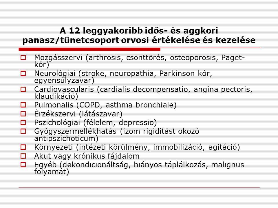 A 12 leggyakoribb idős- és aggkori panasz/tünetcsoport orvosi értékelése és kezelése  Mozgásszervi (arthrosis, csonttörés, osteoporosis, Paget- kór)  Neurológiai (stroke, neuropathia, Parkinson kór, egyensúlyzavar)  Cardiovascularis (cardialis decompensatio, angina pectoris, klaudikáció)  Pulmonalis (COPD, asthma bronchiale)  Érzékszervi (látászavar)  Pszichológiai (félelem, depressio)  Gyógyszermellékhatás (izom rigiditást okozó antipszichoticum)  Környezeti (intézeti körülmény, immobilizáció, agitáció)  Akut vagy krónikus fájdalom  Egyéb (dekondicionáltság, hiányos táplálkozás, malignus folyamat)