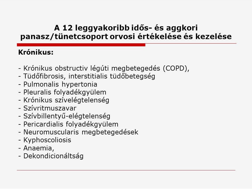 A 12 leggyakoribb idős- és aggkori panasz/tünetcsoport orvosi értékelése és kezelése Krónikus: - Krónikus obstructiv légúti megbetegedés (COPD), - Tüdőfibrosis, interstitialis tüdőbetegség - Pulmonalis hypertonia - Pleuralis folyadékgyülem - Krónikus szívelégtelenség - Szívritmuszavar - Szívbillentyű-elégtelenség - Pericardialis folyadékgyülem - Neuromuscularis megbetegedések - Kyphoscoliosis - Anaemia, - Dekondicionáltság