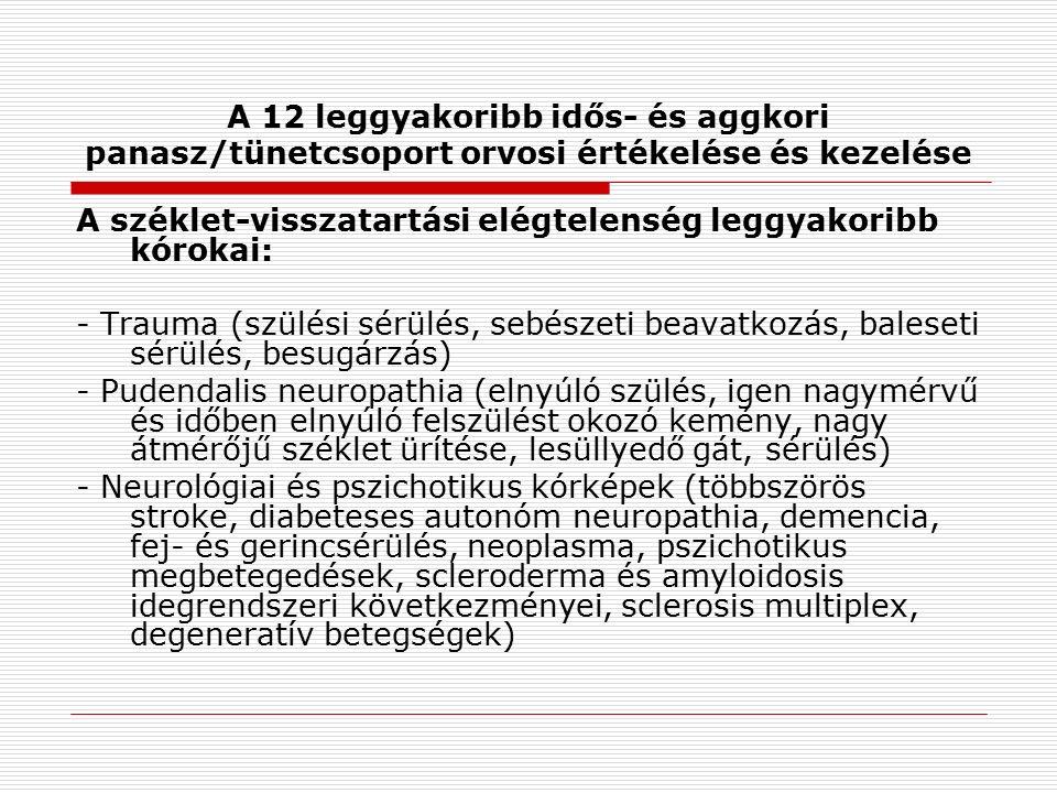 A 12 leggyakoribb idős- és aggkori panasz/tünetcsoport orvosi értékelése és kezelése A széklet-visszatartási elégtelenség leggyakoribb kórokai: - Trauma (szülési sérülés, sebészeti beavatkozás, baleseti sérülés, besugárzás) - Pudendalis neuropathia (elnyúló szülés, igen nagymérvű és időben elnyúló felszülést okozó kemény, nagy átmérőjű széklet ürítése, lesüllyedő gát, sérülés) - Neurológiai és pszichotikus kórképek (többszörös stroke, diabeteses autonóm neuropathia, demencia, fej- és gerincsérülés, neoplasma, pszichotikus megbetegedések, scleroderma és amyloidosis idegrendszeri következményei, sclerosis multiplex, degeneratív betegségek)
