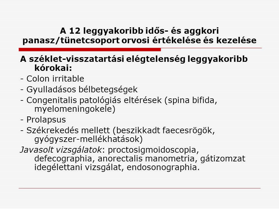 A 12 leggyakoribb idős- és aggkori panasz/tünetcsoport orvosi értékelése és kezelése A széklet-visszatartási elégtelenség leggyakoribb kórokai: - Colon irritable - Gyulladásos bélbetegségek - Congenitalis patológiás eltérések (spina bifida, myelomeningokele) - Prolapsus - Székrekedés mellett (beszikkadt faecesrögök, gyógyszer-mellékhatások) Javasolt vizsgálatok: proctosigmoidoscopia, defecographia, anorectalis manometria, gátizomzat idegélettani vizsgálat, endosonographia.