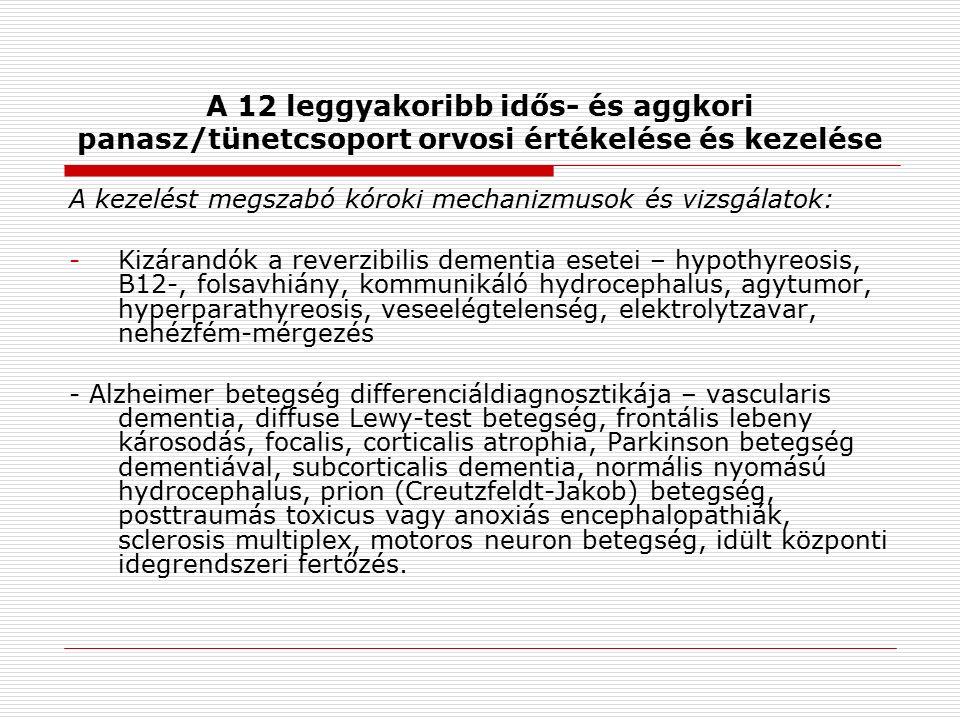 A 12 leggyakoribb idős- és aggkori panasz/tünetcsoport orvosi értékelése és kezelése A kezelést megszabó kóroki mechanizmusok és vizsgálatok: -Kizárandók a reverzibilis dementia esetei – hypothyreosis, B12-, folsavhiány, kommunikáló hydrocephalus, agytumor, hyperparathyreosis, veseelégtelenség, elektrolytzavar, nehézfém-mérgezés - Alzheimer betegség differenciáldiagnosztikája – vascularis dementia, diffuse Lewy-test betegség, frontális lebeny károsodás, focalis, corticalis atrophia, Parkinson betegség dementiával, subcorticalis dementia, normális nyomású hydrocephalus, prion (Creutzfeldt-Jakob) betegség, posttraumás toxicus vagy anoxiás encephalopathiák, sclerosis multiplex, motoros neuron betegség, idült központi idegrendszeri fertőzés.