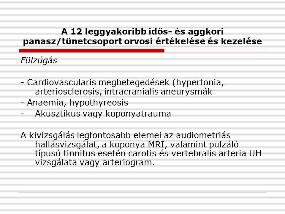 A 12 leggyakoribb idős- és aggkori panasz/tünetcsoport orvosi értékelése és kezelése Fülzúgás - Cardiovascularis megbetegedések (hypertonia, arteriosclerosis, intracranialis aneurysmák - Anaemia, hypothyreosis -Akusztikus vagy koponyatrauma A kivizsgálás legfontosabb elemei az audiometriás hallásvizsgálat, a koponya MRI, valamint pulzáló típusú tinnitus esetén carotis és vertebralis arteria UH vizsgálata vagy arteriogram.