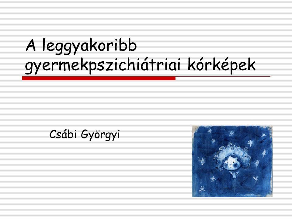 A leggyakoribb gyermekpszichiátriai kórképek Csábi Györgyi