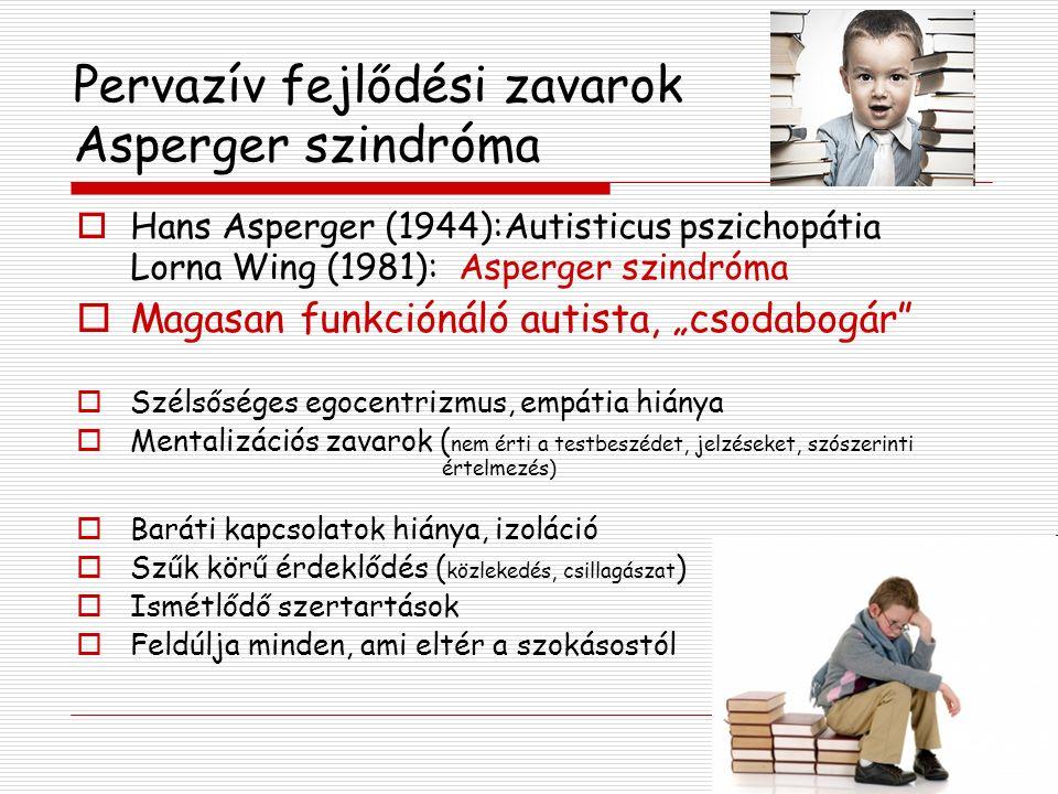 """Pervazív fejlődési zavarok Asperger szindróma  Hans Asperger (1944):Autisticus pszichopátia Lorna Wing (1981): Asperger szindróma  Magasan funkciónáló autista, """"csodabogár  Szélsőséges egocentrizmus, empátia hiánya  Mentalizációs zavarok ( nem érti a testbeszédet, jelzéseket, szószerinti értelmezés)  Baráti kapcsolatok hiánya, izoláció  Szűk körű érdeklődés ( közlekedés, csillagászat )  Ismétlődő szertartások  Feldúlja minden, ami eltér a szokásostól"""