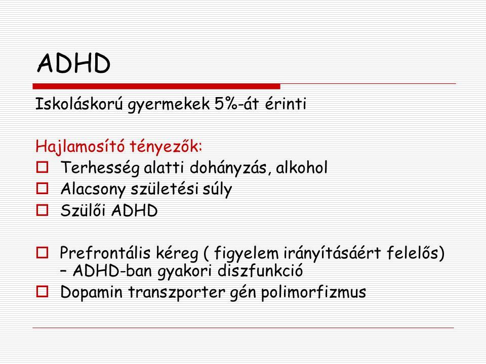 ADHD Iskoláskorú gyermekek 5%-át érinti Hajlamosító tényezők:  Terhesség alatti dohányzás, alkohol  Alacsony születési súly  Szülői ADHD  Prefrontális kéreg ( figyelem irányításáért felelős) – ADHD-ban gyakori diszfunkció  Dopamin transzporter gén polimorfizmus