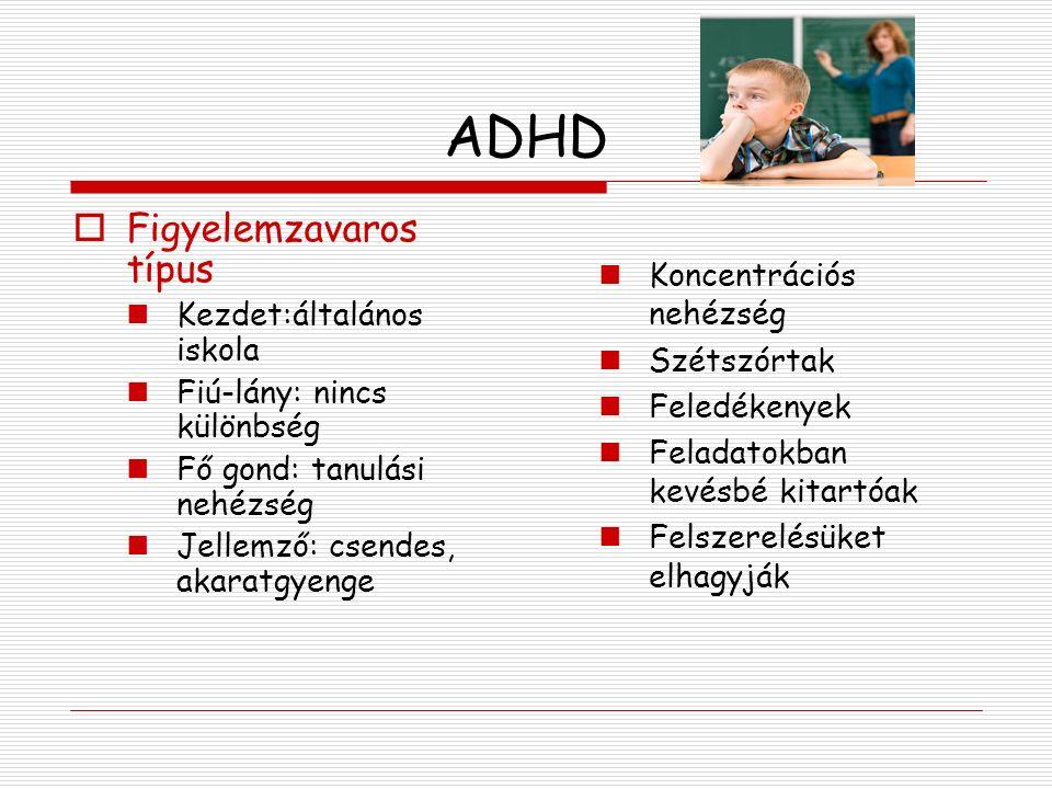 ADHD  Figyelemzavaros típus Kezdet:általános iskola Fiú-lány: nincs különbség Fő gond: tanulási nehézség Jellemző: csendes, akaratgyenge Koncentrációs nehézség Szétszórtak Feledékenyek Feladatokban kevésbé kitartóak Felszerelésüket elhagyják