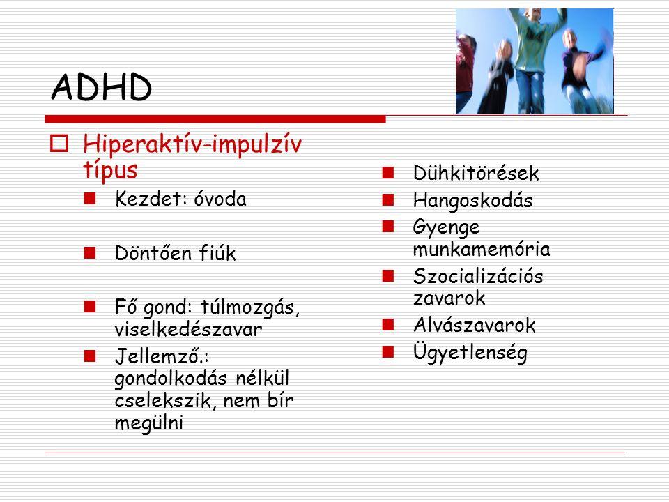 ADHD  Hiperaktív-impulzív típus Kezdet: óvoda Döntően fiúk Fő gond: túlmozgás, viselkedészavar Jellemző.: gondolkodás nélkül cselekszik, nem bír megülni Dühkitörések Hangoskodás Gyenge munkamemória Szocializációs zavarok Alvászavarok Ügyetlenség