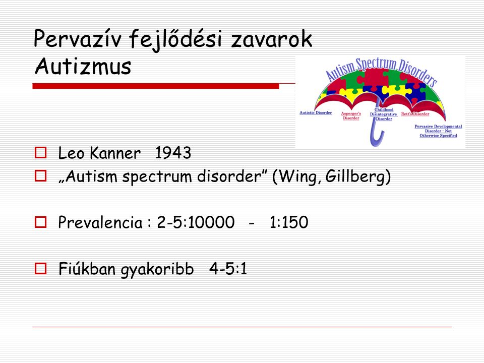 "Pervazív fejlődési zavarok Autizmus  Leo Kanner 1943  ""Autism spectrum disorder (Wing, Gillberg)  Prevalencia : 2-5:10000 - 1:150  Fiúkban gyakoribb 4-5:1"