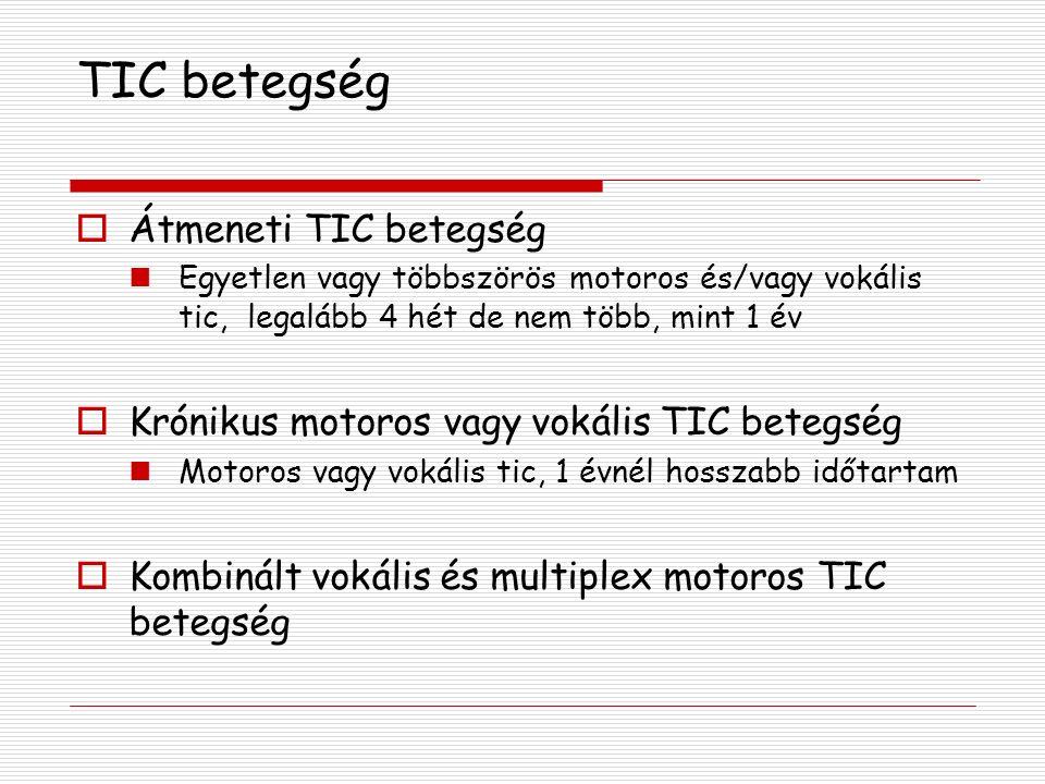 TIC betegség  Átmeneti TIC betegség Egyetlen vagy többszörös motoros és/vagy vokális tic, legalább 4 hét de nem több, mint 1 év  Krónikus motoros vagy vokális TIC betegség Motoros vagy vokális tic, 1 évnél hosszabb időtartam  Kombinált vokális és multiplex motoros TIC betegség