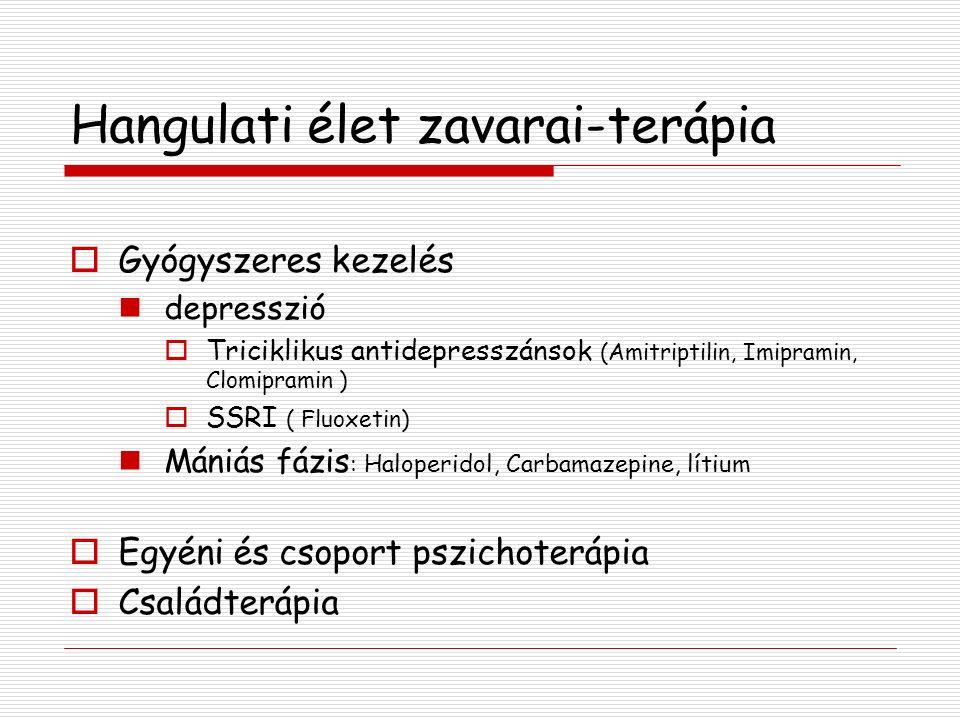 Hangulati élet zavarai-terápia  Gyógyszeres kezelés depresszió  Triciklikus antidepresszánsok (Amitriptilin, Imipramin, Clomipramin )  SSRI ( Fluoxetin) Mániás fázis : Haloperidol, Carbamazepine, lítium  Egyéni és csoport pszichoterápia  Családterápia