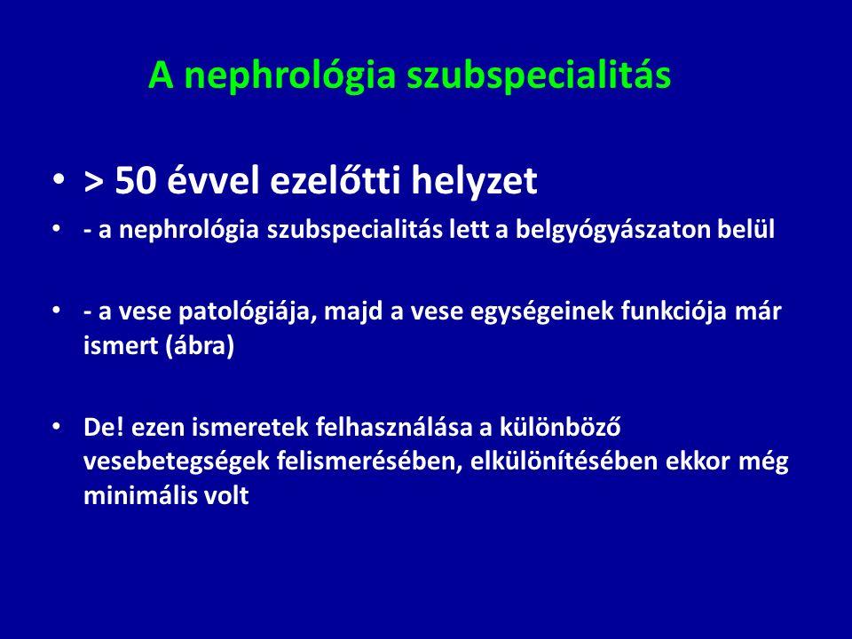 A nephrológia szubspecialitás > 50 évvel ezelőtti helyzet - a nephrológia szubspecialitás lett a belgyógyászaton belül - a vese patológiája, majd a ve