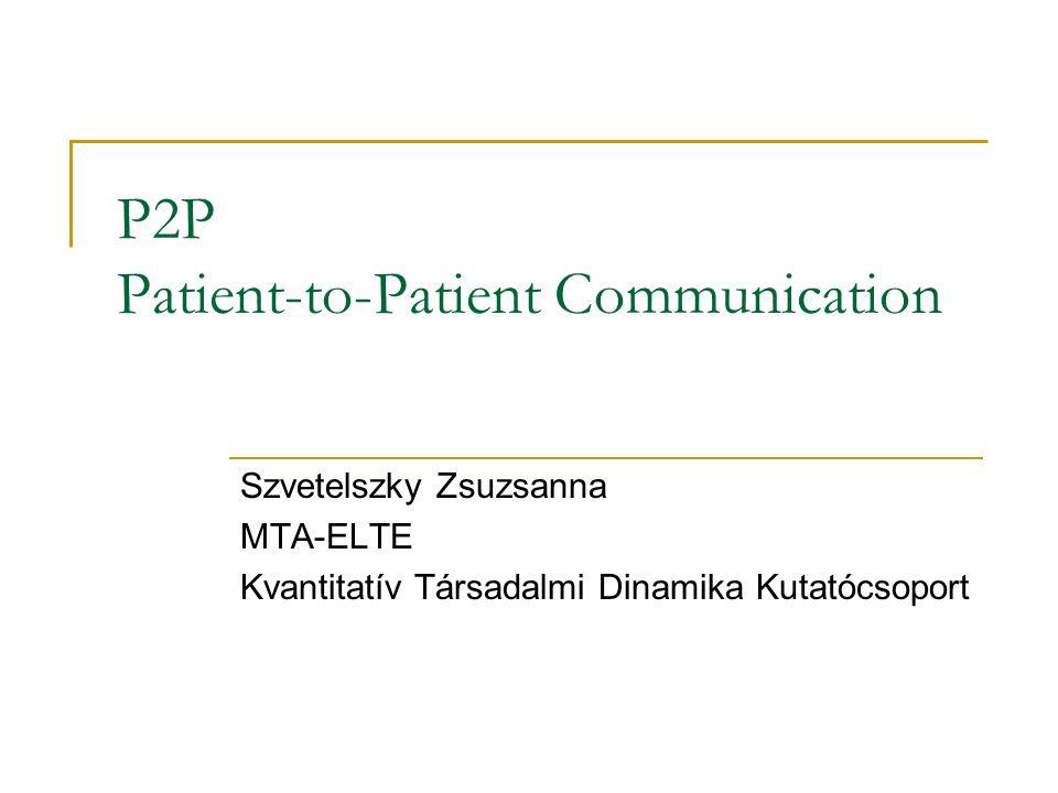 P2P Patient-to-Patient Communication Szvetelszky Zsuzsanna MTA-ELTE Kvantitatív Társadalmi Dinamika Kutatócsoport