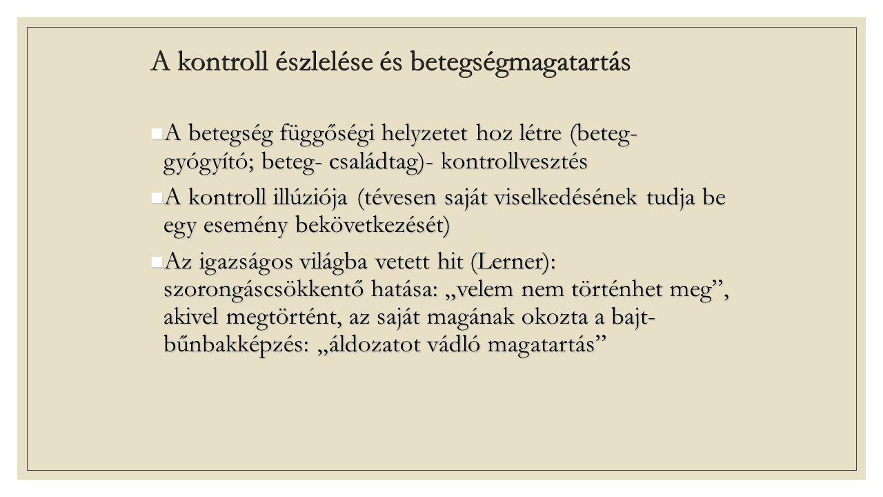 """A kontroll észlelése és betegségmagatartás A betegség függőségi helyzetet hoz létre (beteg- gyógyító; beteg- családtag)- kontrollvesztés A betegség függőségi helyzetet hoz létre (beteg- gyógyító; beteg- családtag)- kontrollvesztés A kontroll illúziója (tévesen saját viselkedésének tudja be egy esemény bekövetkezését) A kontroll illúziója (tévesen saját viselkedésének tudja be egy esemény bekövetkezését) Az igazságos világba vetett hit (Lerner): szorongáscsökkentő hatása: """"velem nem történhet meg , akivel megtörtént, az saját magának okozta a bajt- bűnbakképzés: """"áldozatot vádló magatartás Az igazságos világba vetett hit (Lerner): szorongáscsökkentő hatása: """"velem nem történhet meg , akivel megtörtént, az saját magának okozta a bajt- bűnbakképzés: """"áldozatot vádló magatartás"""