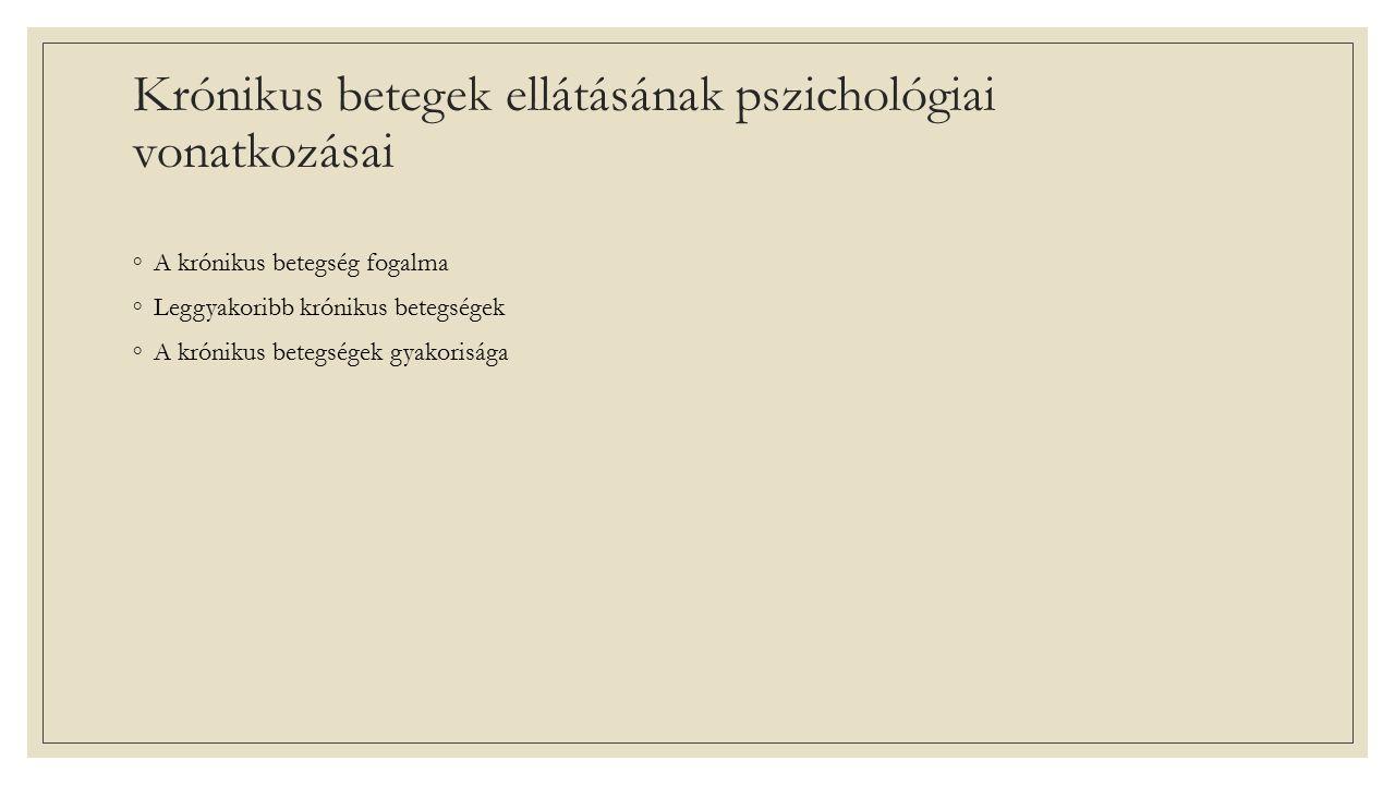 Krónikus betegek ellátásának pszichológiai vonatkozásai ◦A krónikus betegség fogalma ◦Leggyakoribb krónikus betegségek ◦A krónikus betegségek gyakorisága