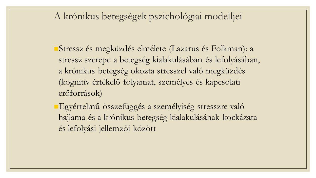 A krónikus betegségek pszichológiai modelljei Stressz és megküzdés elmélete (Lazarus és Folkman): a stressz szerepe a betegség kialakulásában és lefolyásában, a krónikus betegség okozta stresszel való megküzdés (kognitív értékelő folyamat, személyes és kapcsolati erőforrások) Egyértelmű összefüggés a személyiség stresszre való hajlama és a krónikus betegség kialakulásának kockázata és lefolyási jellemzői között