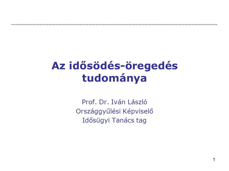1 Az idősödés-öregedés tudománya Prof. Dr. Iván László Országgyűlési Képviselő Idősügyi Tanács tag
