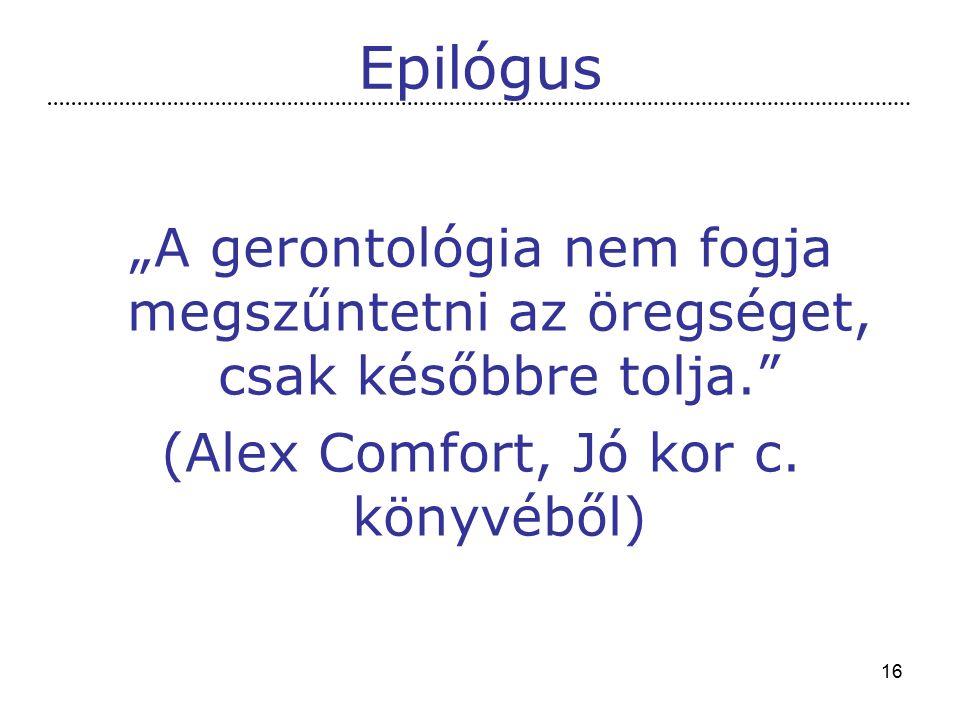 """16 Epilógus """"A gerontológia nem fogja megszűntetni az öregséget, csak későbbre tolja. (Alex Comfort, Jó kor c."""
