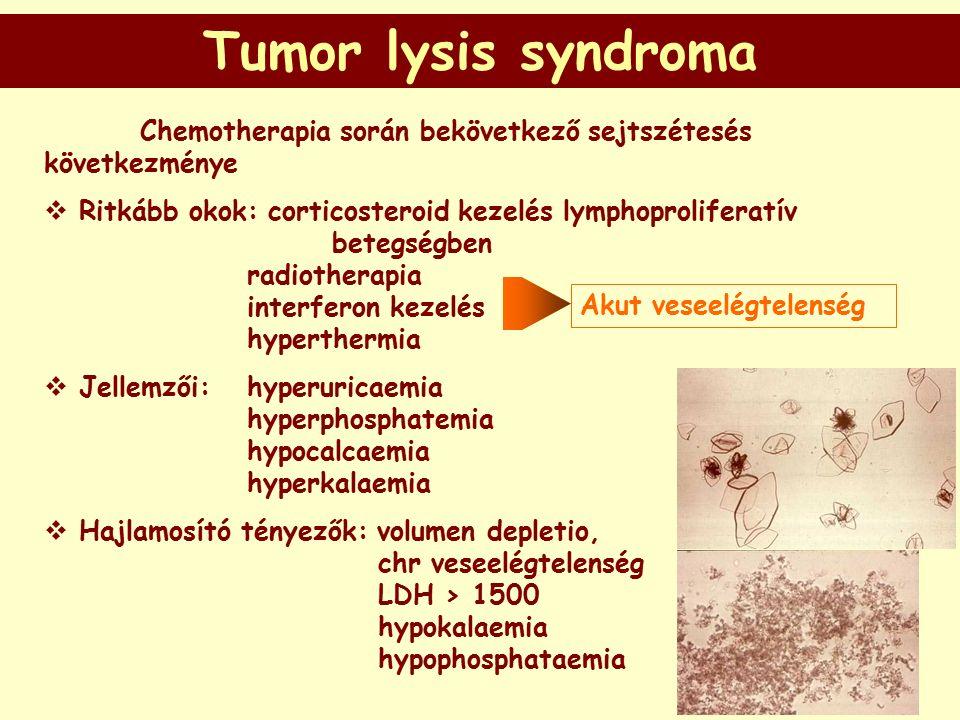 Tumor lysis syndroma Chemotherapia során bekövetkező sejtszétesés következménye  Ritkább okok: corticosteroid kezelés lymphoproliferatív betegségben radiotherapia interferon kezelés hyperthermia  Jellemzői: hyperuricaemia hyperphosphatemia hypocalcaemia hyperkalaemia  Hajlamosító tényezők: volumen depletio, chr veseelégtelenség LDH > 1500 hypokalaemia hypophosphataemia Akut veseelégtelenség