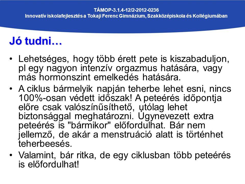 TÁMOP-3.1.4-12/2-2012-0236 Innovatív iskolafejlesztés a Tokaji Ferenc Gimnázium, Szakközépiskola és Kollégiumában Jó tudni… Lehetséges, hogy több érett pete is kiszabaduljon, pl egy nagyon intenzív orgazmus hatására, vagy más hormonszint emelkedés hatására.