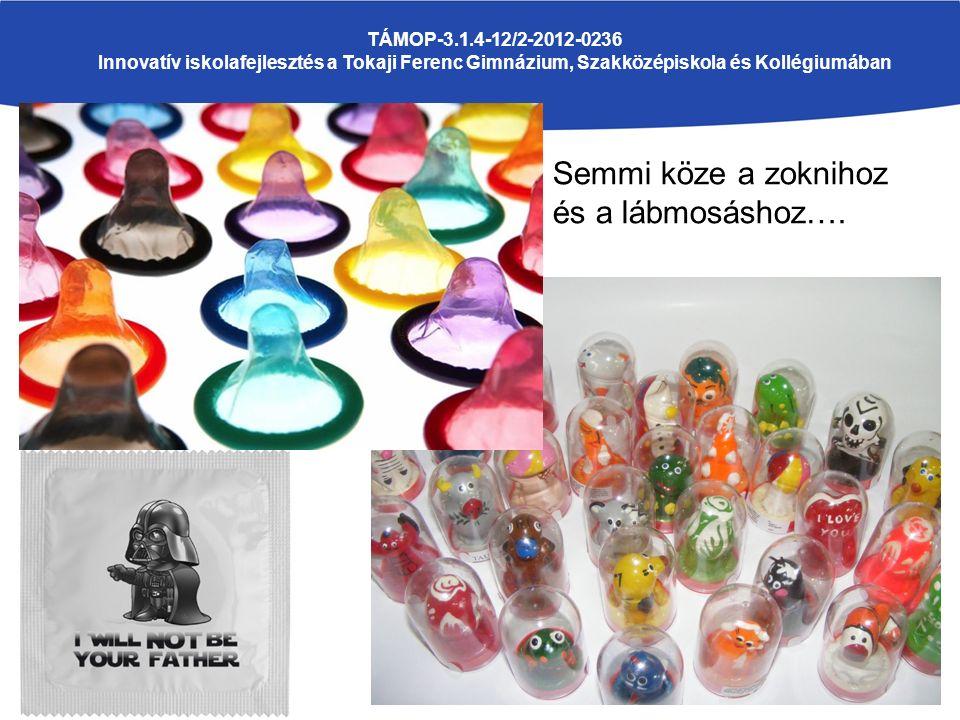 TÁMOP-3.1.4-12/2-2012-0236 Innovatív iskolafejlesztés a Tokaji Ferenc Gimnázium, Szakközépiskola és Kollégiumában Semmi köze a zoknihoz és a lábmosásh