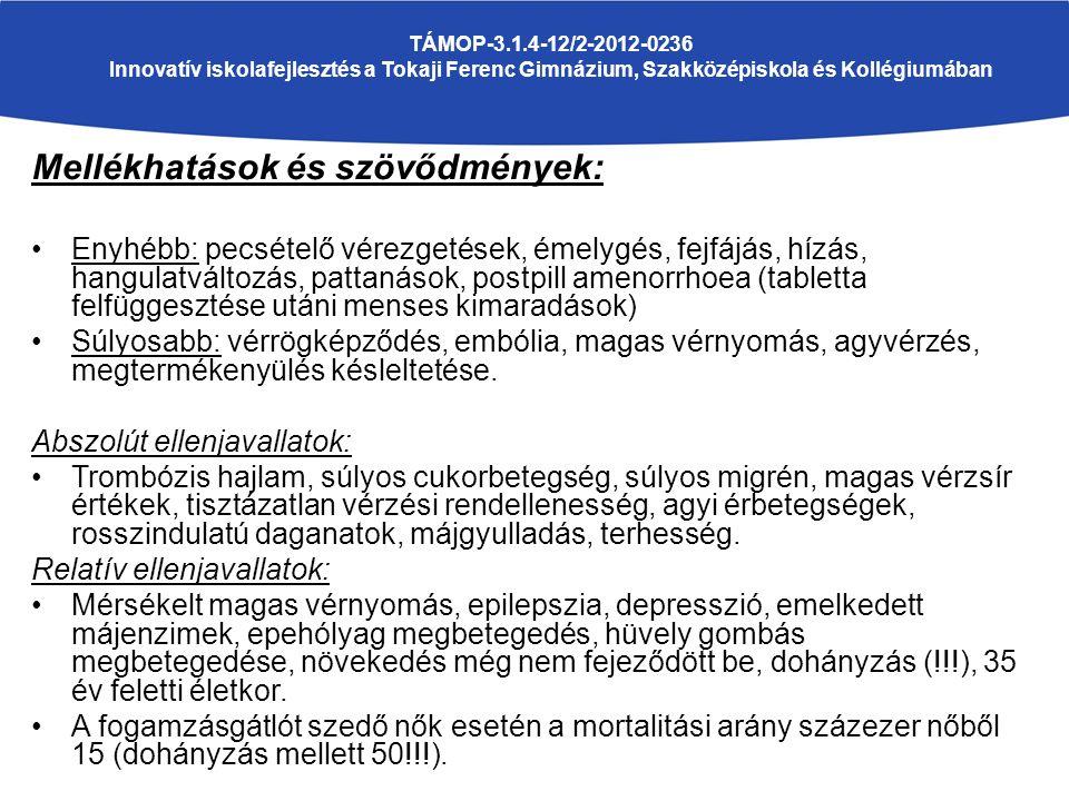 TÁMOP-3.1.4-12/2-2012-0236 Innovatív iskolafejlesztés a Tokaji Ferenc Gimnázium, Szakközépiskola és Kollégiumában Mellékhatások és szövődmények: Enyhébb: pecsételő vérezgetések, émelygés, fejfájás, hízás, hangulatváltozás, pattanások, postpill amenorrhoea (tabletta felfüggesztése utáni menses kimaradások) Súlyosabb: vérrögképződés, embólia, magas vérnyomás, agyvérzés, megtermékenyülés késleltetése.